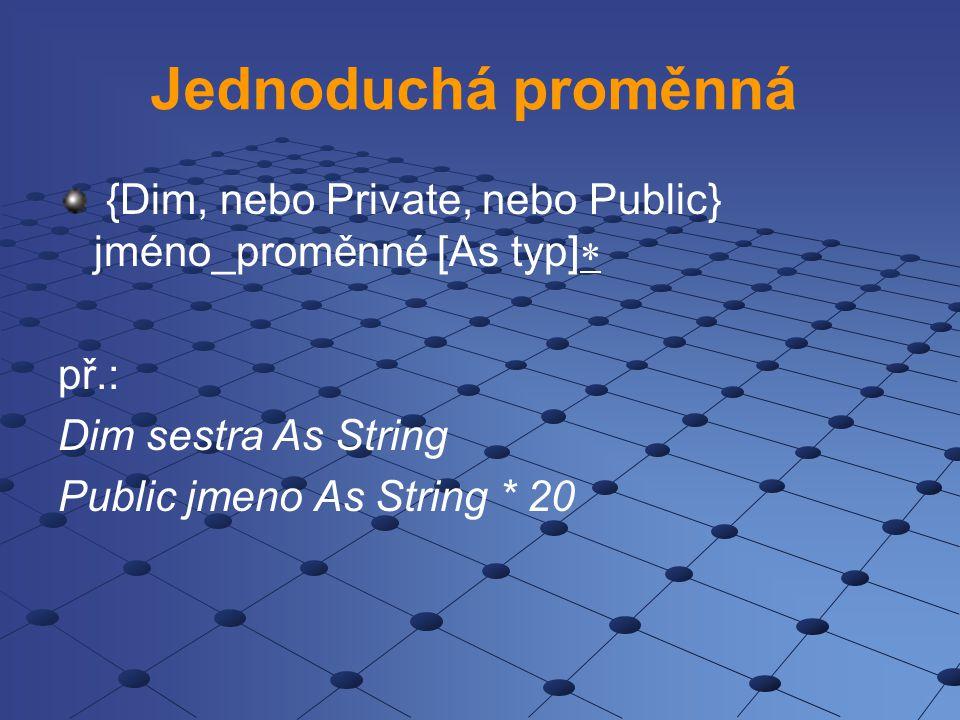 Jednoduchá proměnná {Dim, nebo Private, nebo Public} jméno_proměnné [As typ] př.: Dim sestra As String.